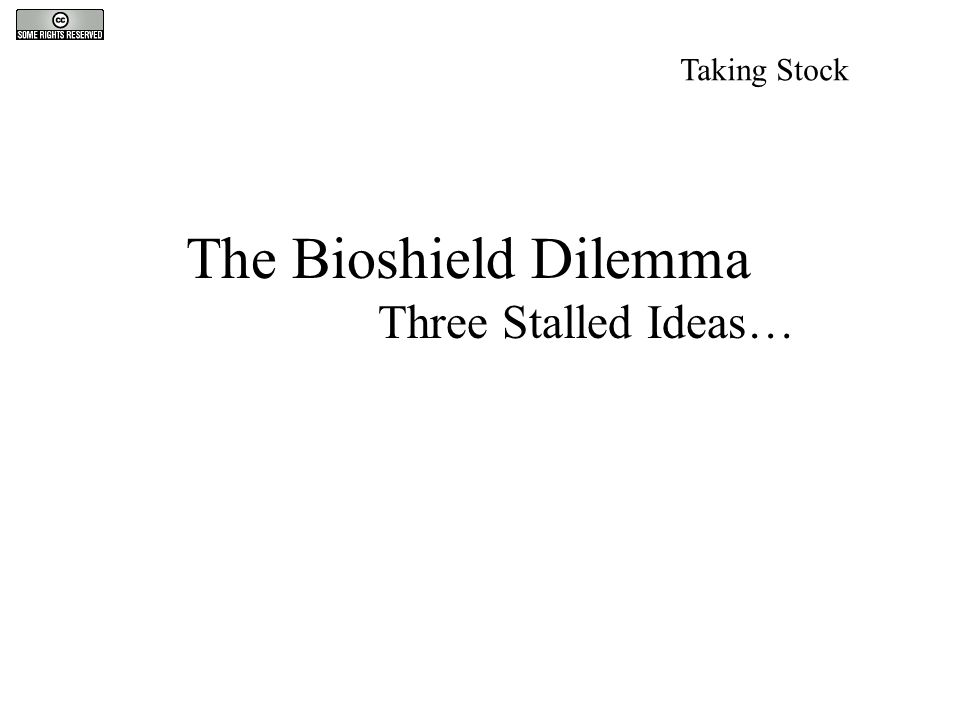 The Bioshield Dilemma Three Stalled Ideas… Taking Stock
