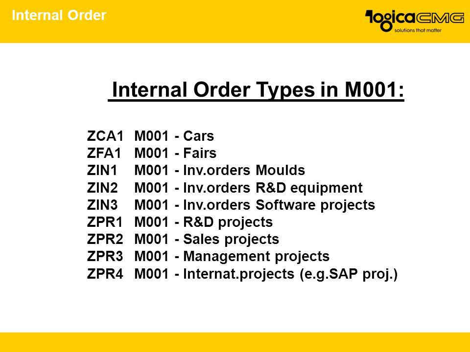 Internal Order Internal Order Types in M001: ZCA1M001 - Cars ZFA1M001 - Fairs ZIN1M001 - Inv.orders Moulds ZIN2M001 - Inv.orders R&D equipment ZIN3M00