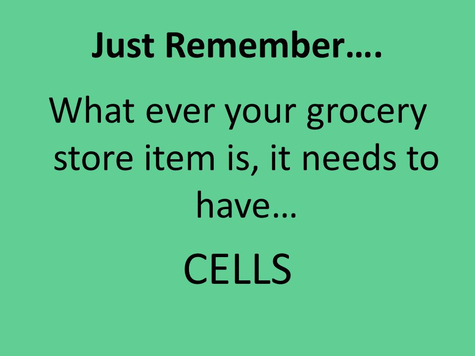 Just Remember…. What ever your grocery store item is, it needs to have… CELLS