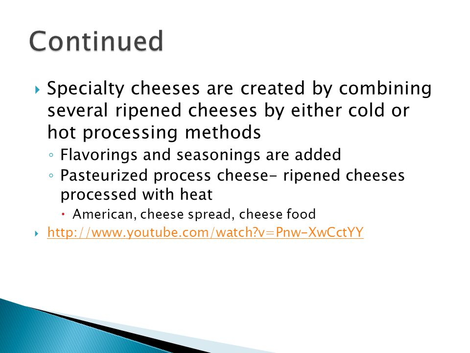  Specialty cheeses are created by combining several ripened cheeses by either cold or hot processing methods ◦ Flavorings and seasonings are added ◦