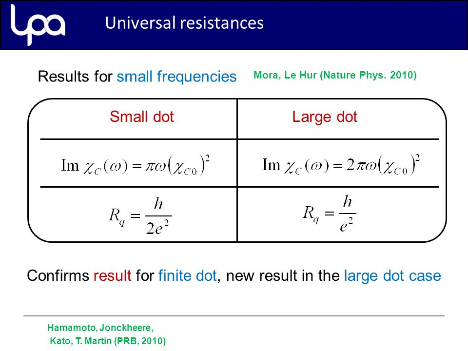 Universal resistances Results for small frequencies Small dotLarge dot Confirms result for finite dot, new result in the large dot case Universal resistances Hamamoto, Jonckheere, Kato, T.