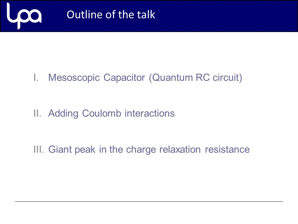 I.Mesoscopic Capacitor (Quantum RC circuit) II.Adding Coulomb interactions III.Giant peak in the charge relaxation resistance Outline of the talk