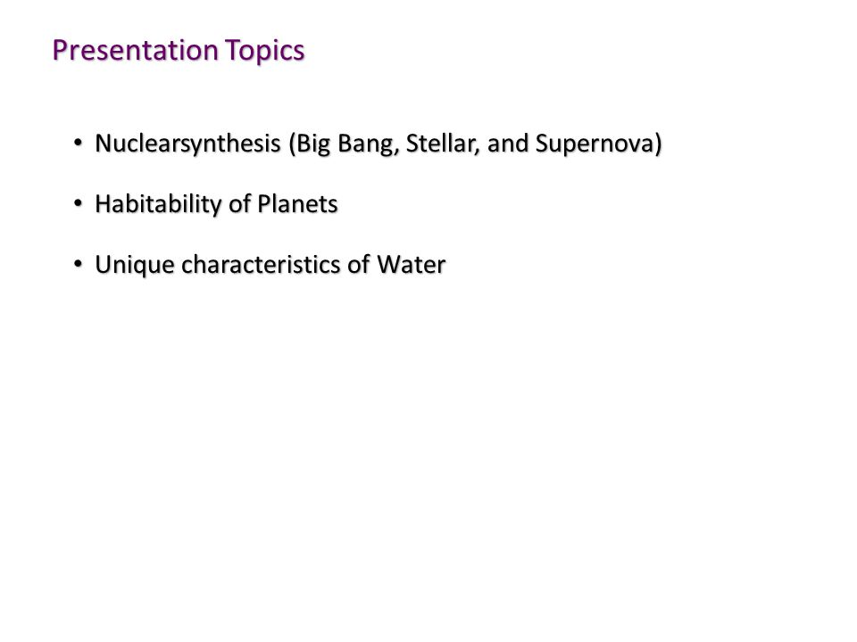 Presentation Topics Nuclearsynthesis (Big Bang, Stellar, and Supernova) Nuclearsynthesis (Big Bang, Stellar, and Supernova) Habitability of Planets Habitability of Planets Unique characteristics of Water Unique characteristics of Water