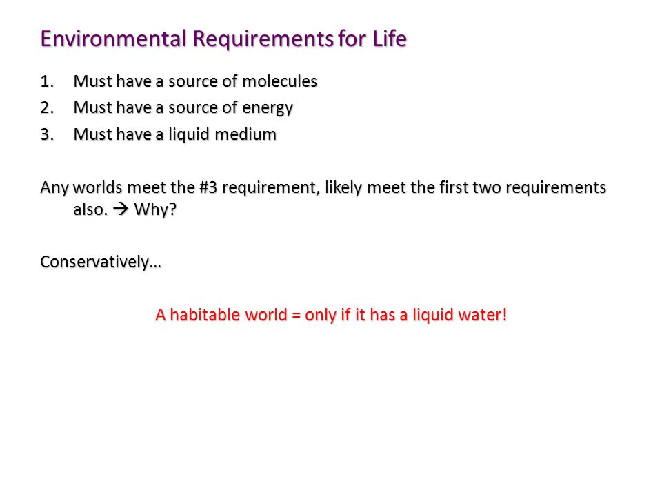 Environmental Requirements for Life 1.Must have a source of molecules 2.Must have a source of energy 3.Must have a liquid medium Any worlds meet the #3 requirement, likely meet the first two requirements also.