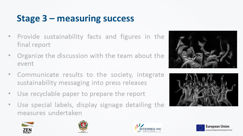 Stage 3 – measuring success Provide sustainability facts and figures in the final report Organize the discussion with the team about the event Communicate results to the society, integrate sustainability messaging into press releases Use recyclable paper to prepare the report Use special labels, display signage detailing the measures undertaken