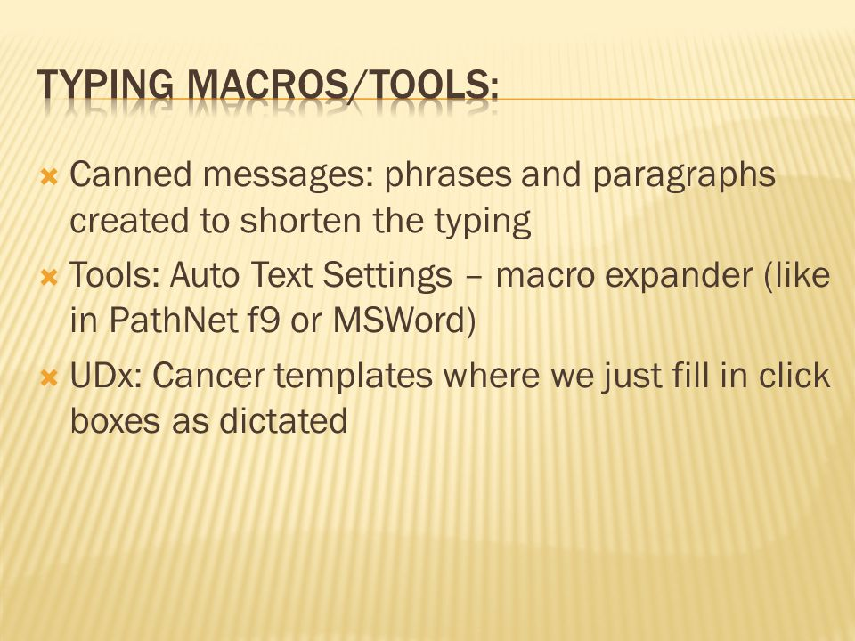  Canned messages: phrases and paragraphs created to shorten the typing  Tools: Auto Text Settings – macro expander (like in PathNet f9 or MSWord)  UDx: Cancer templates where we just fill in click boxes as dictated