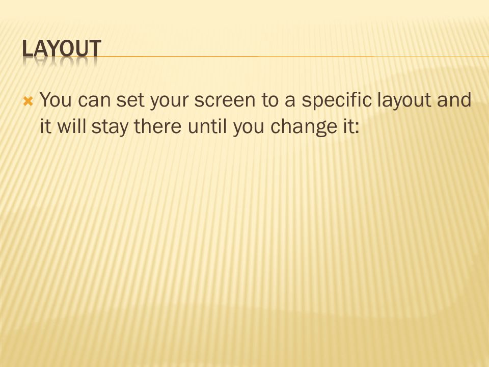  You can set your screen to a specific layout and it will stay there until you change it: