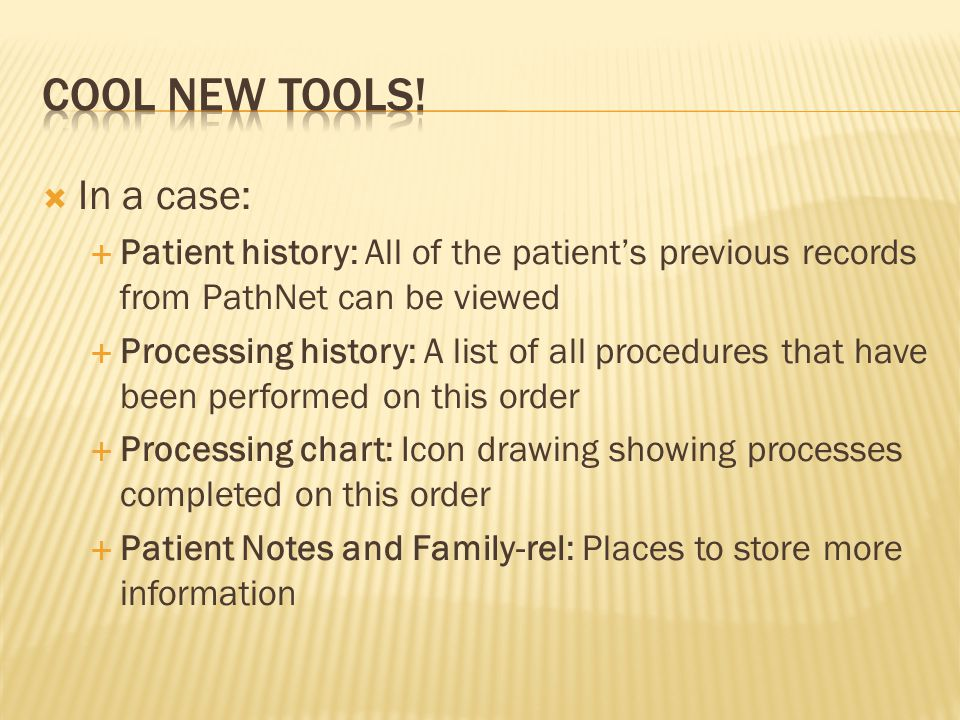  In a case:  Patient history: All of the patient's previous records from PathNet can be viewed  Processing history: A list of all procedures that have been performed on this order  Processing chart: Icon drawing showing processes completed on this order  Patient Notes and Family-rel: Places to store more information