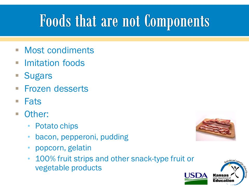  Most condiments  Imitation foods  Sugars  Frozen desserts  Fats  Other: Potato chips bacon, pepperoni, pudding popcorn, gelatin 100% fruit strips and other snack-type fruit or vegetable products