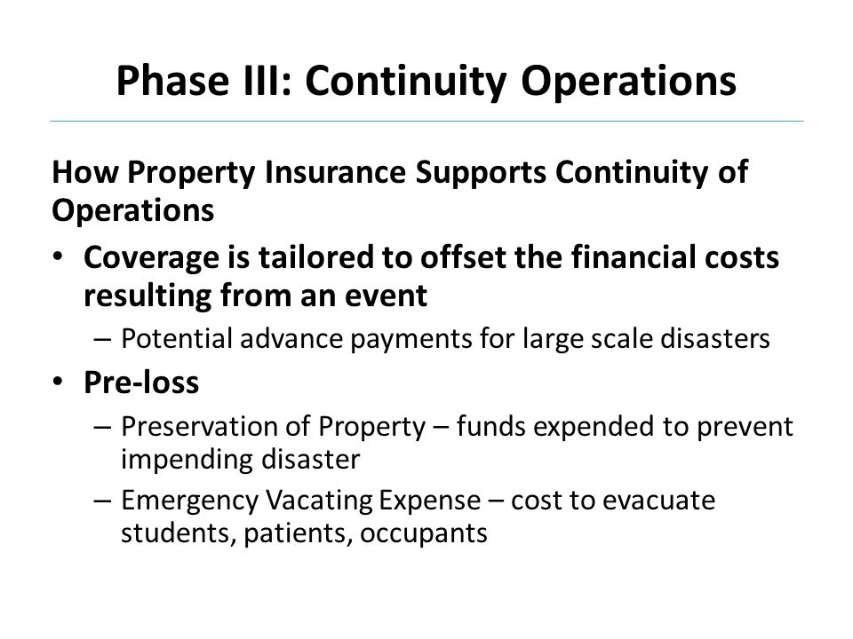 Phase III: Continuity Operations How Property Insurance Supports Continuity of Operations Coverage is tailored to offset the financial costs resulting from an event – Potential advance payments for large scale disasters Pre-loss – Preservation of Property – funds expended to prevent impending disaster – Emergency Vacating Expense – cost to evacuate students, patients, occupants