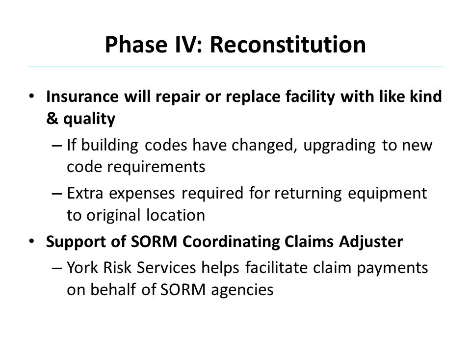 Insurance will repair or replace facility with like kind & quality – If building codes have changed, upgrading to new code requirements – Extra expenses required for returning equipment to original location Support of SORM Coordinating Claims Adjuster – York Risk Services helps facilitate claim payments on behalf of SORM agencies
