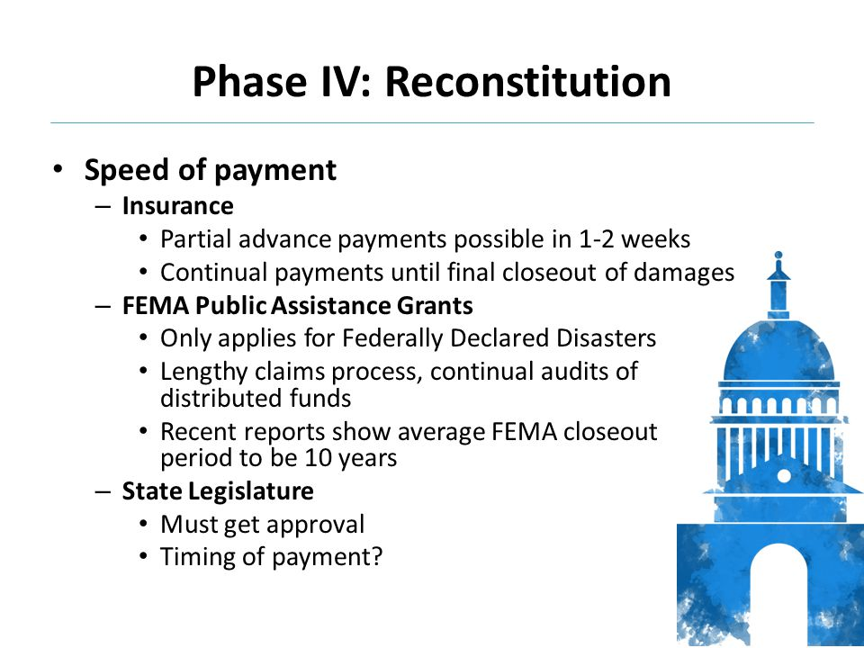Speed of payment – Insurance Partial advance payments possible in 1-2 weeks Continual payments until final closeout of damages – FEMA Public Assistance Grants Only applies for Federally Declared Disasters Lengthy claims process, continual audits of distributed funds Recent reports show average FEMA closeout period to be 10 years – State Legislature Must get approval Timing of payment.