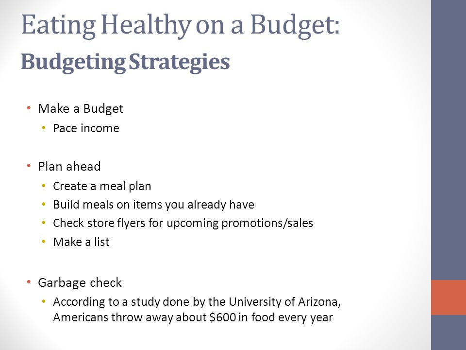 Eating Healthy on a Budget: Budgeting Strategies Make a Budget Pace income Plan ahead Create a meal plan Build meals on items you already have Check store flyers for upcoming promotions/sales Make a list Garbage check According to a study done by the University of Arizona, Americans throw away about $600 in food every year