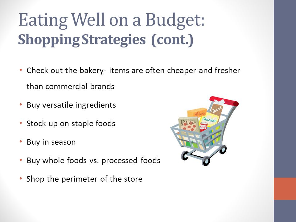Eating Well on a Budget: Shopping Strategies (cont.) Check out the bakery- items are often cheaper and fresher than commercial brands Buy versatile ingredients Stock up on staple foods Buy in season Buy whole foods vs.