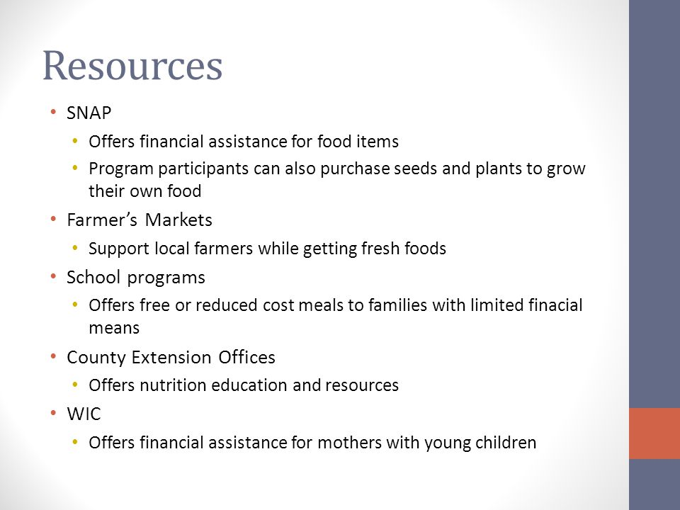 Resources SNAP Offers financial assistance for food items Program participants can also purchase seeds and plants to grow their own food Farmer's Markets Support local farmers while getting fresh foods School programs Offers free or reduced cost meals to families with limited finacial means County Extension Offices Offers nutrition education and resources WIC Offers financial assistance for mothers with young children