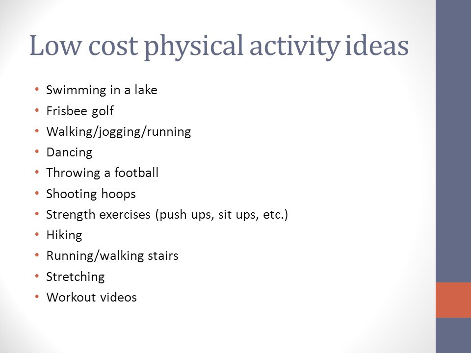 Low cost physical activity ideas Swimming in a lake Frisbee golf Walking/jogging/running Dancing Throwing a football Shooting hoops Strength exercises (push ups, sit ups, etc.) Hiking Running/walking stairs Stretching Workout videos
