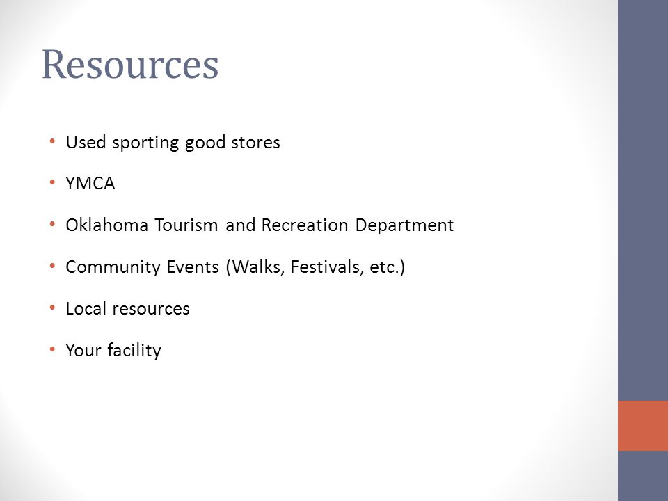 Resources Used sporting good stores YMCA Oklahoma Tourism and Recreation Department Community Events (Walks, Festivals, etc.) Local resources Your facility