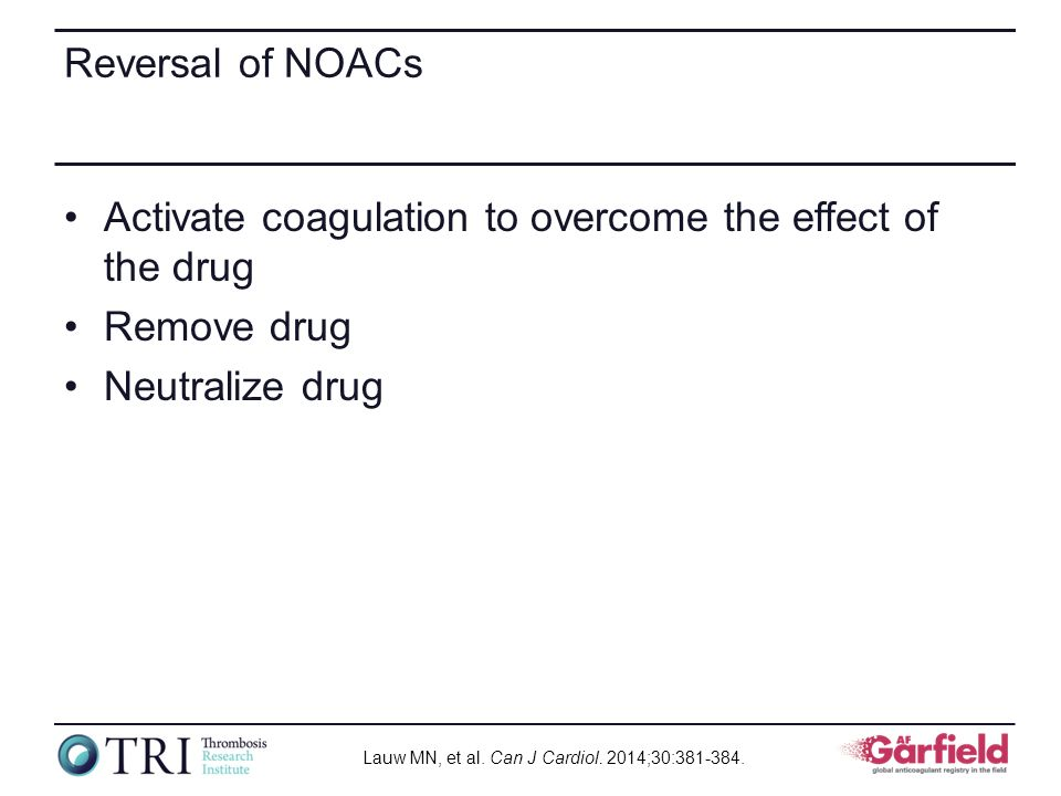 Reversal of NOACs Activate coagulation to overcome the effect of the drug Remove drug Neutralize drug Lauw MN, et al. Can J Cardiol. 2014;30:381-384.