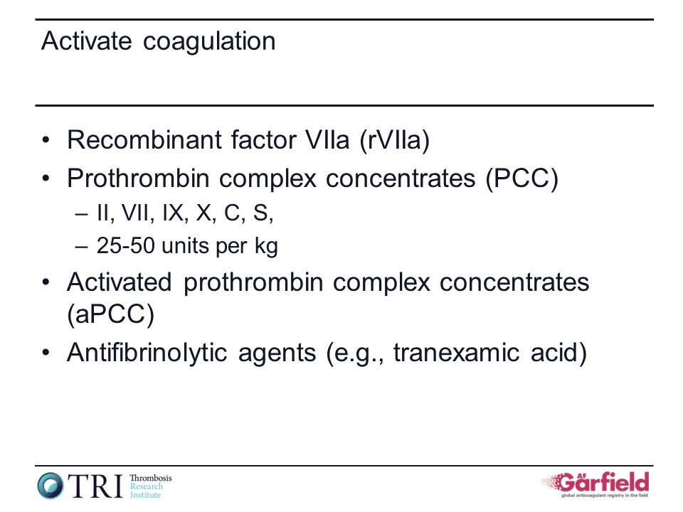 Activate coagulation Recombinant factor VIIa (rVIIa) Prothrombin complex concentrates (PCC) –II, VII, IX, X, C, S, –25-50 units per kg Activated proth