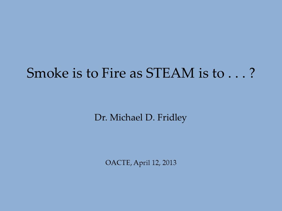 Dr. Michael D. Fridley Smoke is to Fire as STEAM is to... ? OACTE, April 12, 2013