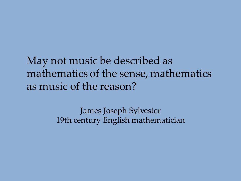 May not music be described as mathematics of the sense, mathematics as music of the reason? James Joseph Sylvester 19th century English mathematician