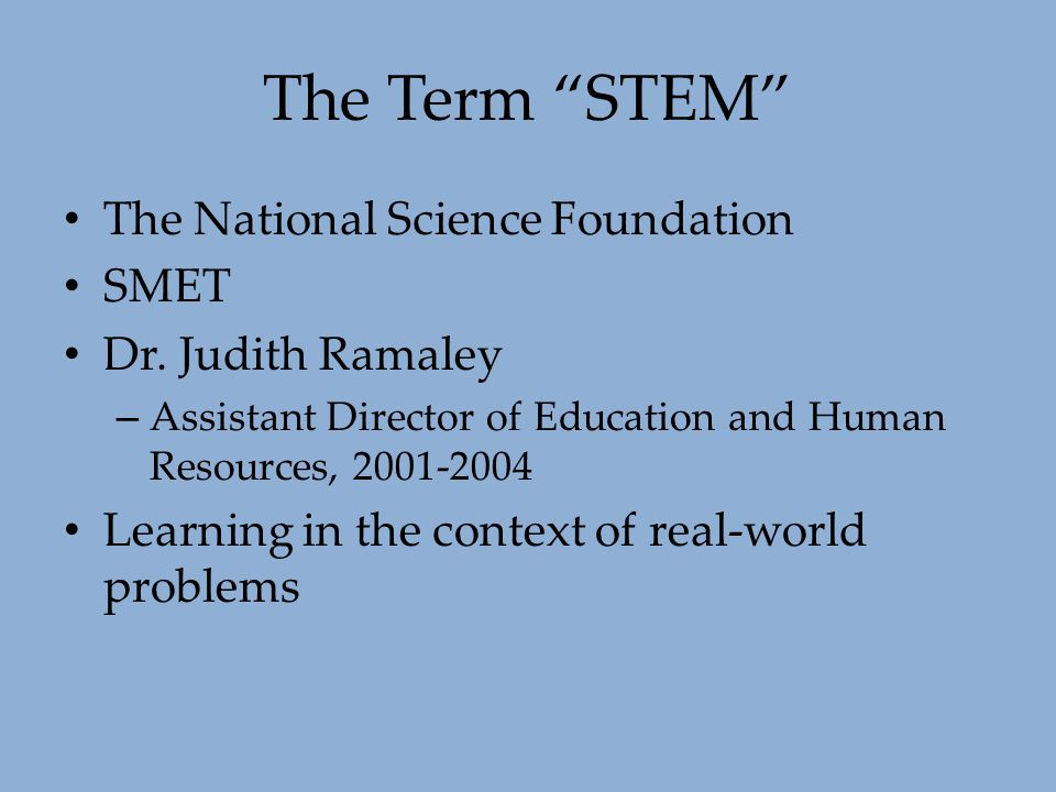 """The Term """"STEM"""" The National Science Foundation SMET Dr. Judith Ramaley – Assistant Director of Education and Human Resources, 2001-2004 Learning in t"""