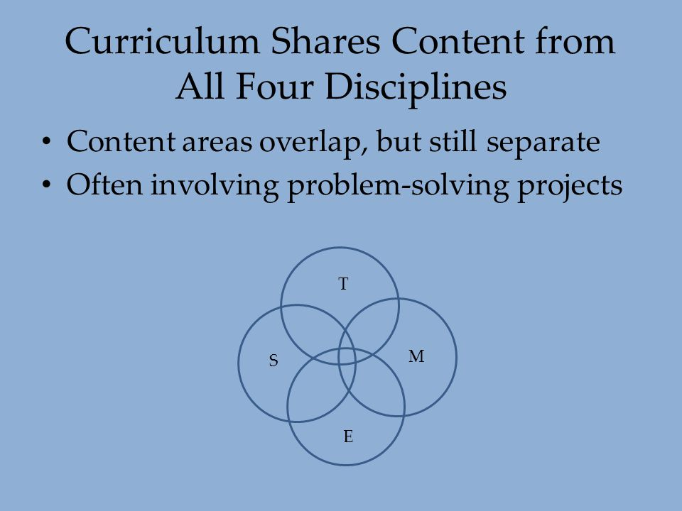 Curriculum Shares Content from All Four Disciplines Content areas overlap, but still separate Often involving problem-solving projects T S M E