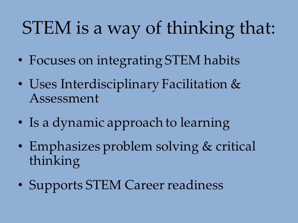 STEM is a way of thinking that: Focuses on integrating STEM habits Uses Interdisciplinary Facilitation & Assessment Is a dynamic approach to learning