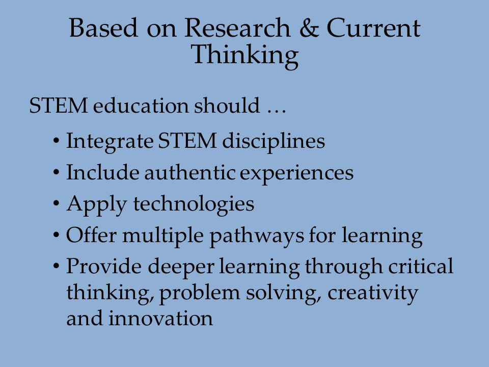 STEM education should … Integrate STEM disciplines Include authentic experiences Apply technologies Offer multiple pathways for learning Provide deepe