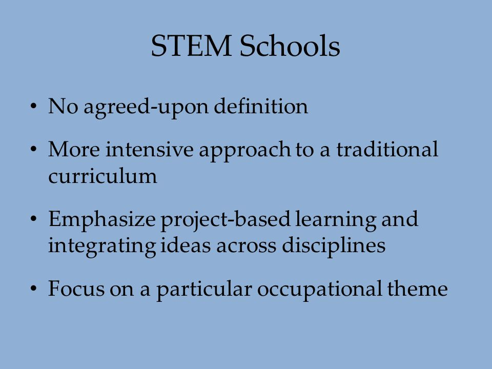 STEM Schools No agreed-upon definition More intensive approach to a traditional curriculum Emphasize project-based learning and integrating ideas acro