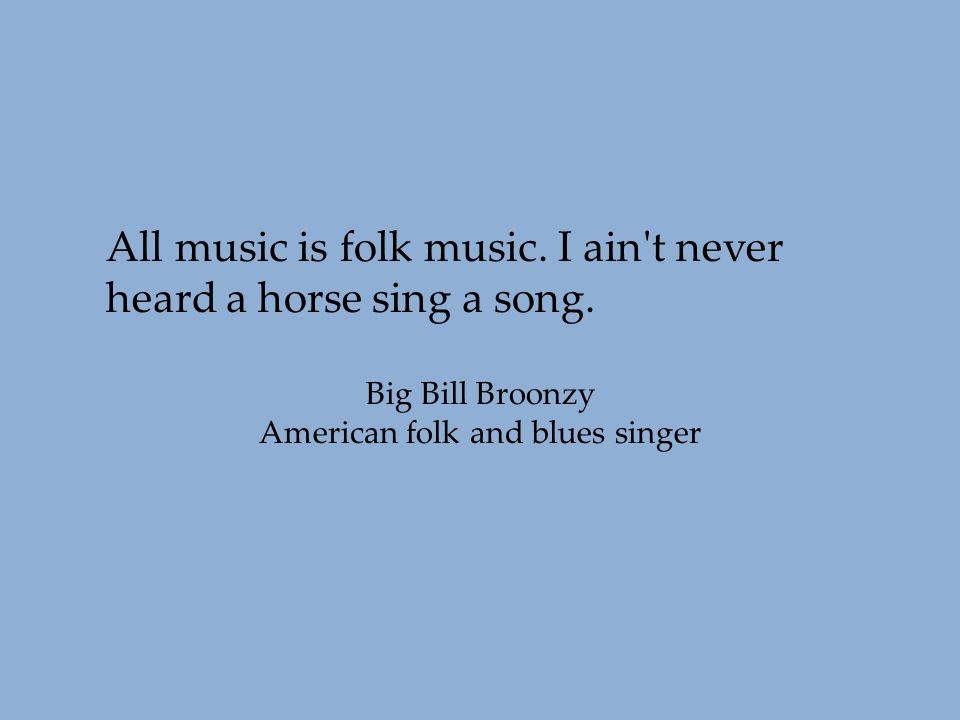 All music is folk music. I ain't never heard a horse sing a song. Big Bill Broonzy American folk and blues singer