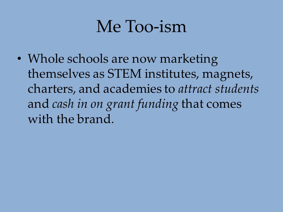 Me Too-ism Whole schools are now marketing themselves as STEM institutes, magnets, charters, and academies to attract students and cash in on grant fu