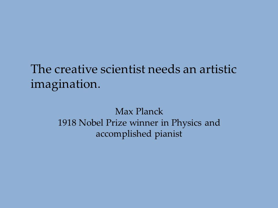 The creative scientist needs an artistic imagination. Max Planck 1918 Nobel Prize winner in Physics and accomplished pianist
