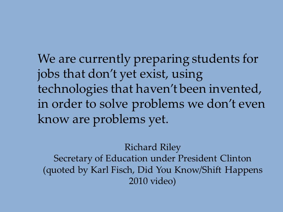We are currently preparing students for jobs that don't yet exist, using technologies that haven't been invented, in order to solve problems we don't