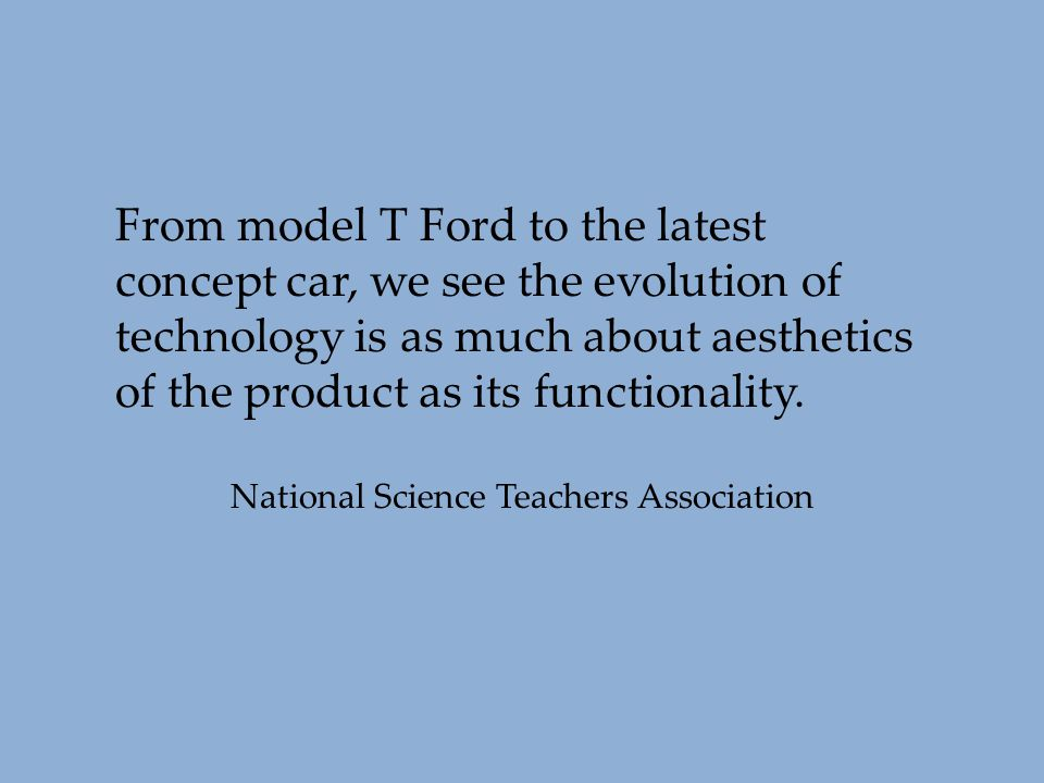 From model T Ford to the latest concept car, we see the evolution of technology is as much about aesthetics of the product as its functionality. Natio