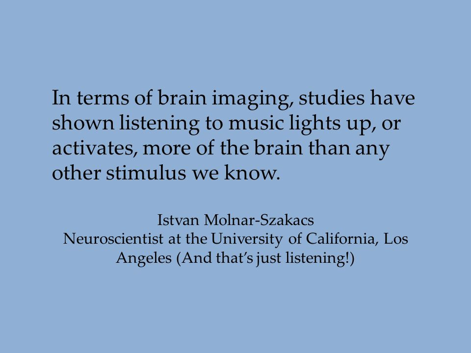 In terms of brain imaging, studies have shown listening to music lights up, or activates, more of the brain than any other stimulus we know. Istvan Mo