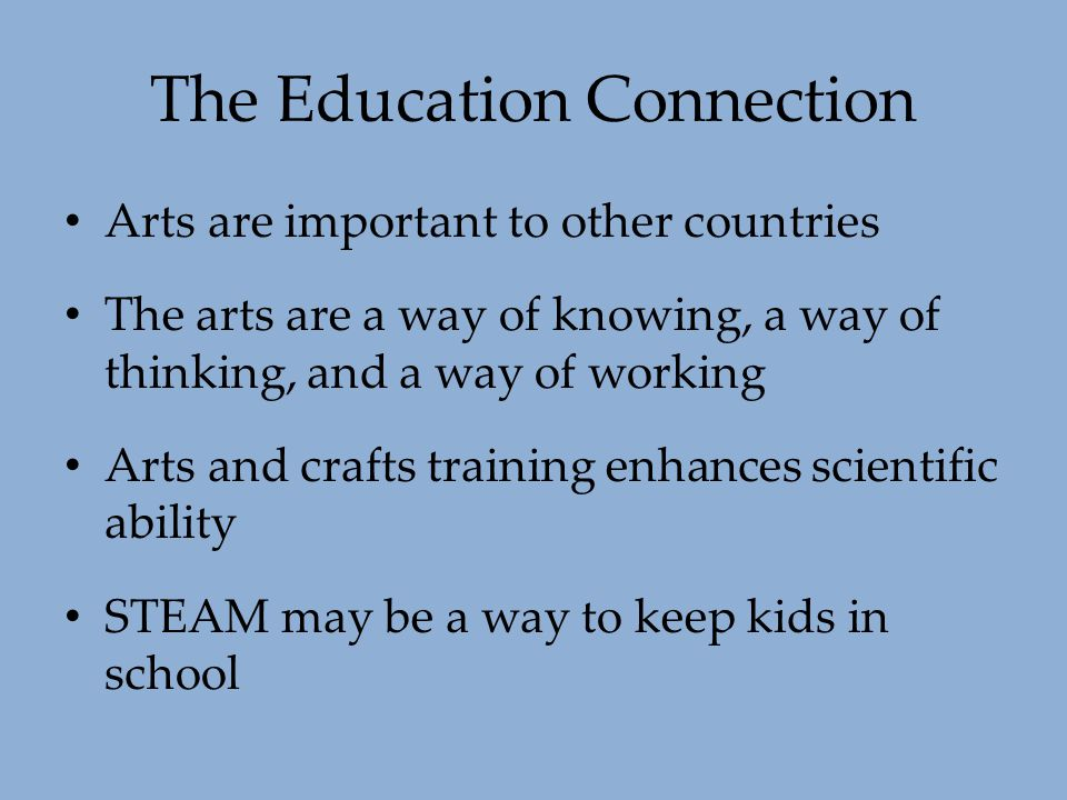 The Education Connection Arts are important to other countries The arts are a way of knowing, a way of thinking, and a way of working Arts and crafts