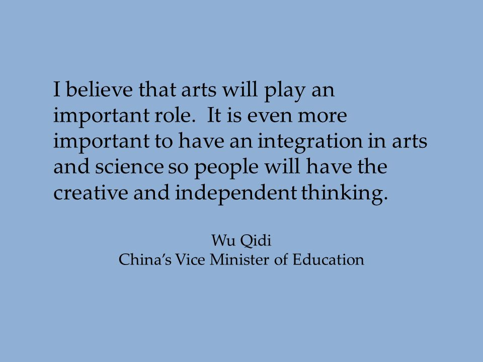 I believe that arts will play an important role. It is even more important to have an integration in arts and science so people will have the creative