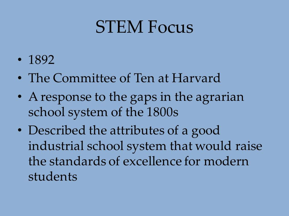 STEM Focus 1892 The Committee of Ten at Harvard A response to the gaps in the agrarian school system of the 1800s Described the attributes of a good i