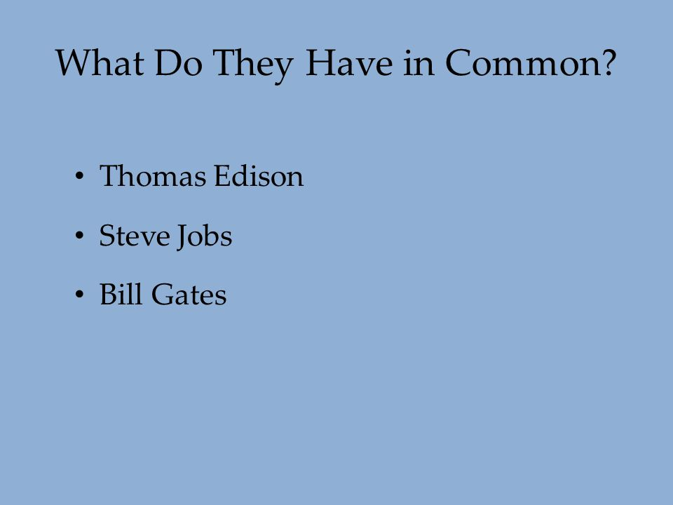 What Do They Have in Common? Thomas Edison Steve Jobs Bill Gates