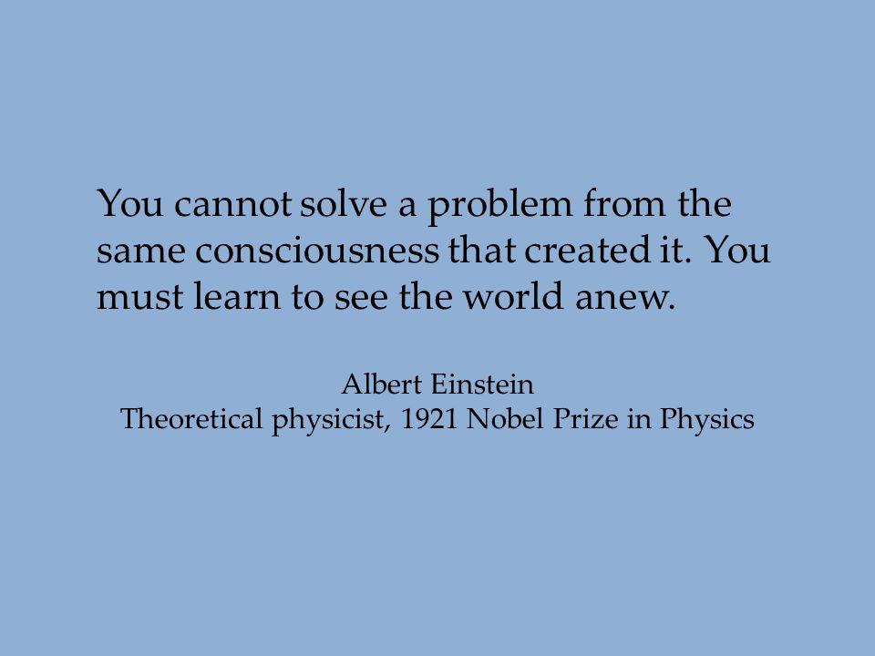 You cannot solve a problem from the same consciousness that created it. You must learn to see the world anew. Albert Einstein Theoretical physicist, 1