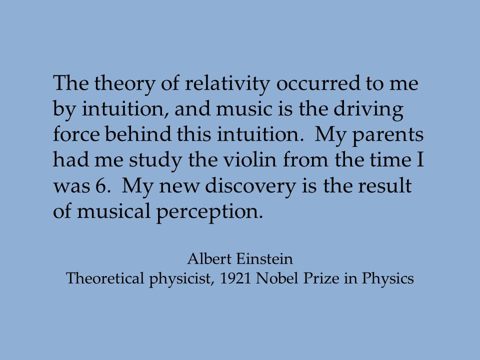 The theory of relativity occurred to me by intuition, and music is the driving force behind this intuition. My parents had me study the violin from th