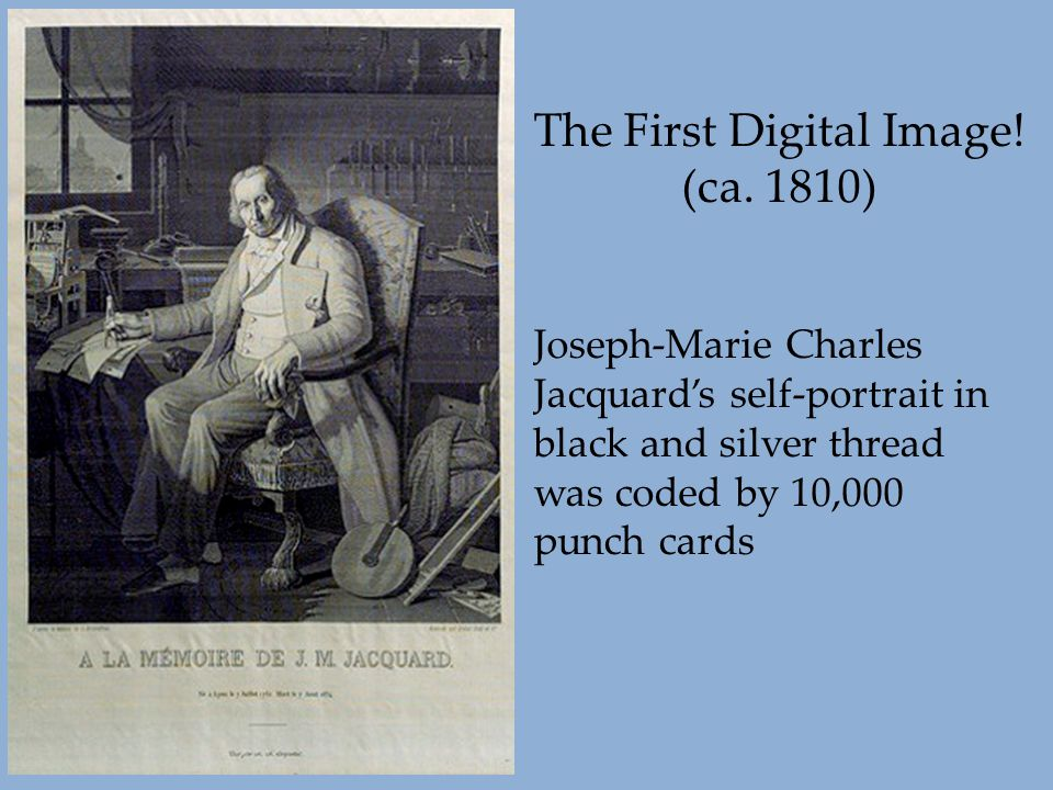 The First Digital Image! (ca. 1810) Joseph-Marie Charles Jacquard's self-portrait in black and silver thread was coded by 10,000 punch cards