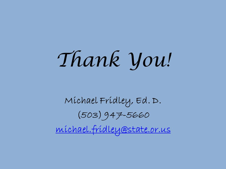 Thank You! Michael Fridley, Ed. D. (503) 947-5660 michael.fridley@state.or.us