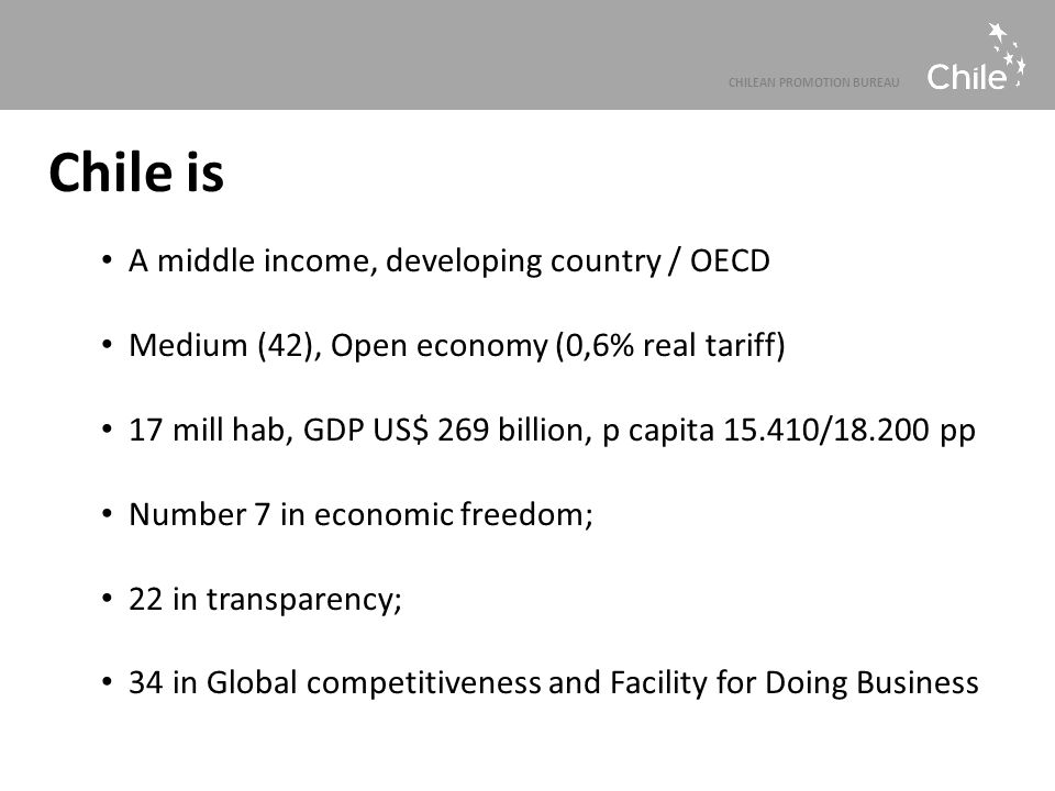 CHILEAN PROMOTION BUREAU Chile is A middle income, developing country / OECD Medium (42), Open economy (0,6% real tariff) 17 mill hab, GDP US$ 269 bil