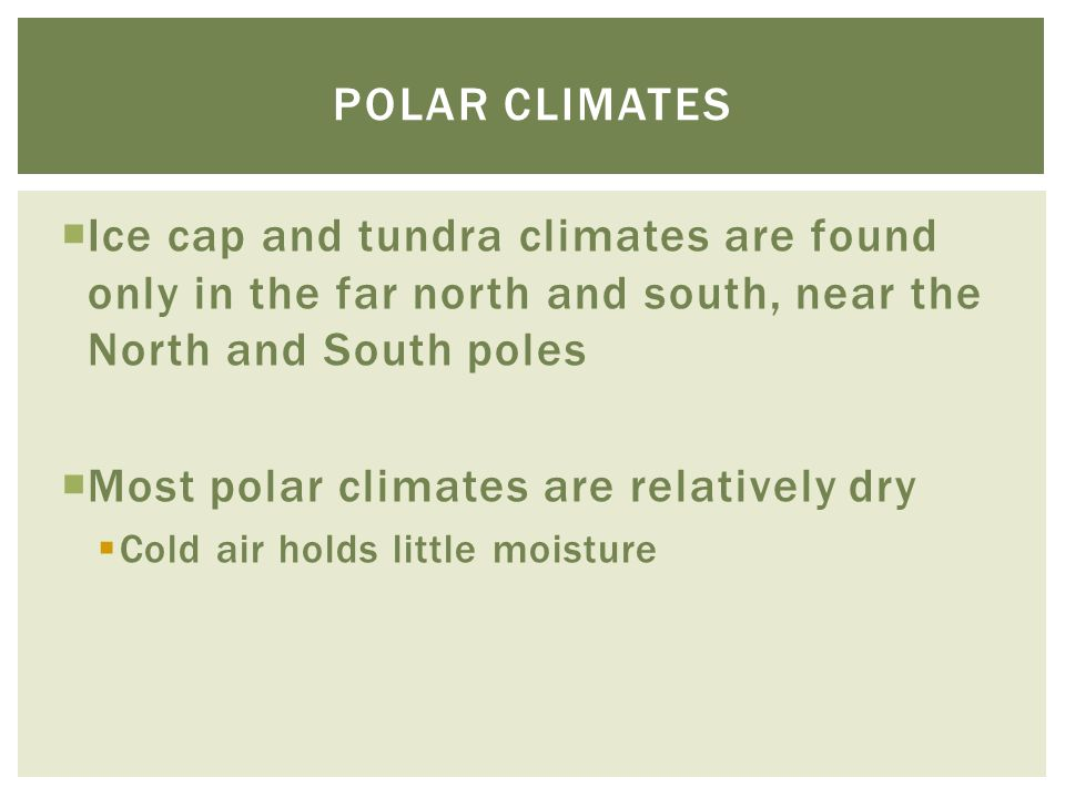  Ice cap and tundra climates are found only in the far north and south, near the North and South poles  Most polar climates are relatively dry  Col