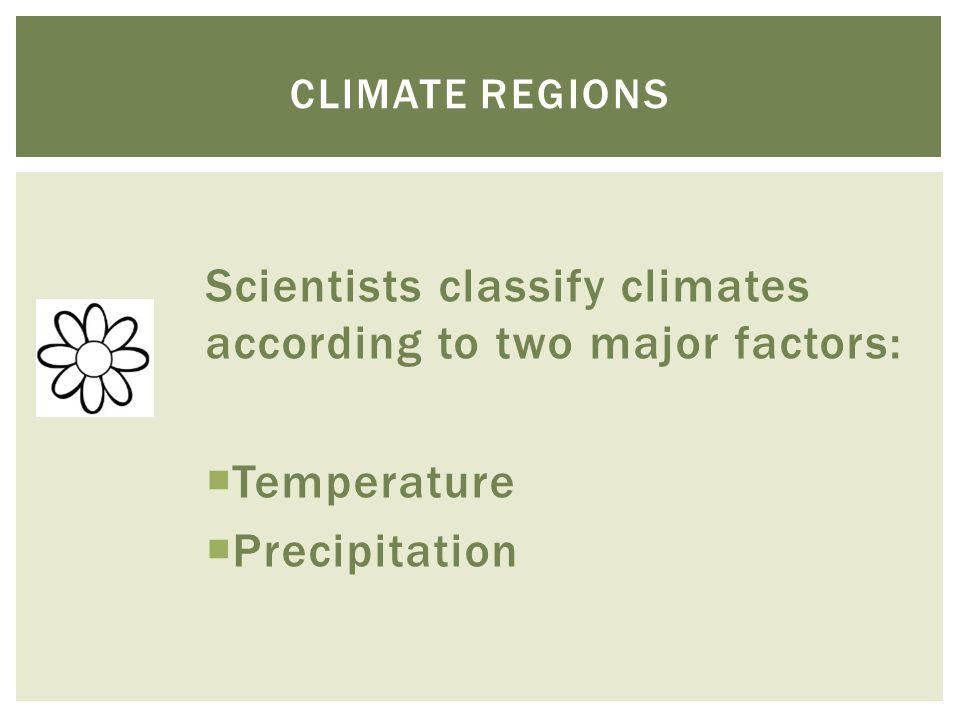 Scientists classify climates according to two major factors:  Temperature  Precipitation CLIMATE REGIONS