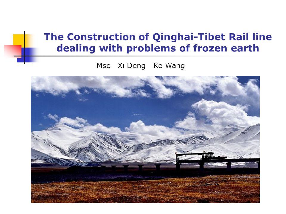 The Construction of Qinghai-Tibet Rail line dealing with problems of frozen earth Msc Xi Deng Ke Wang
