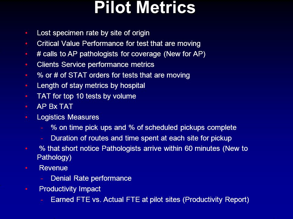 Pilot Metrics Lost specimen rate by site of origin Critical Value Performance for test that are moving # calls to AP pathologists for coverage (New fo