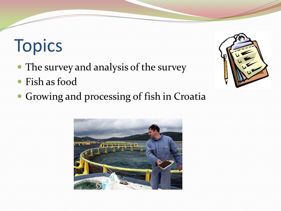 Topics The survey and analysis of the survey Fish as food Growing and processing of fish in Croatia
